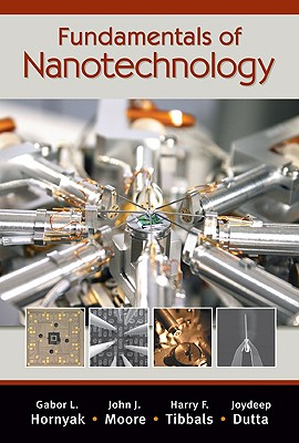 Fundamentals of Nanotechnology By Hornyak, Gabor L./ Moore, John J./ Tibbals, Harry F./ Dutta, Joydeep